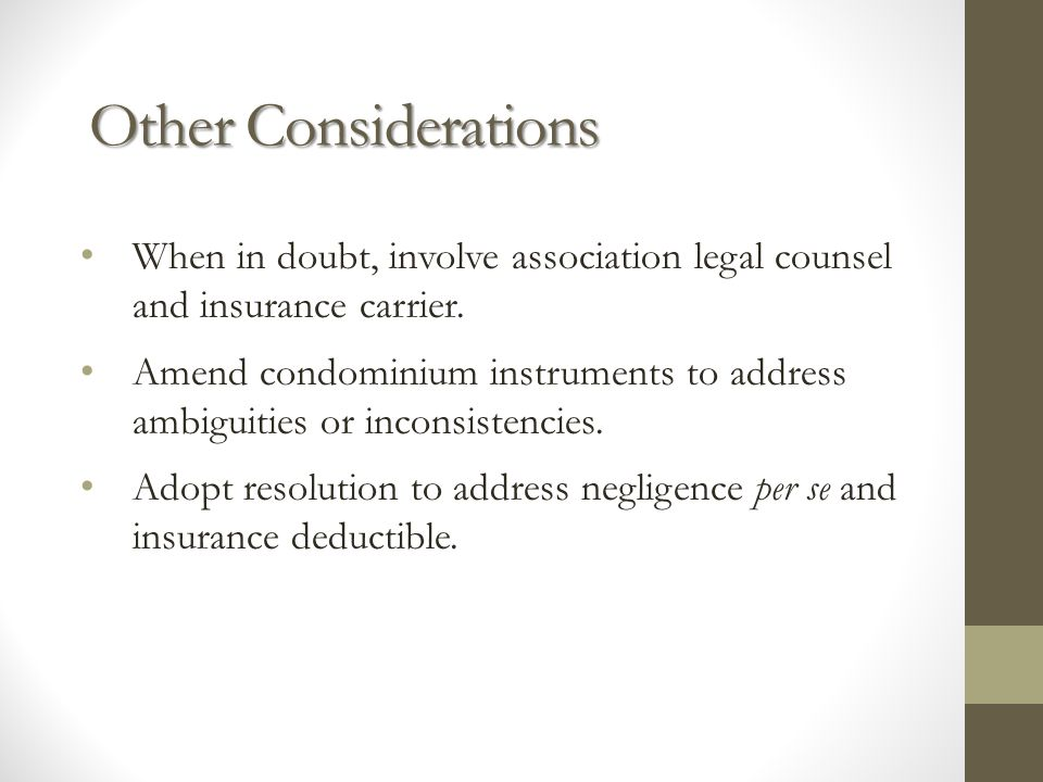 Other Considerations When in doubt, involve association legal counsel and insurance carrier. Amend condominium instruments to address ambiguities or i