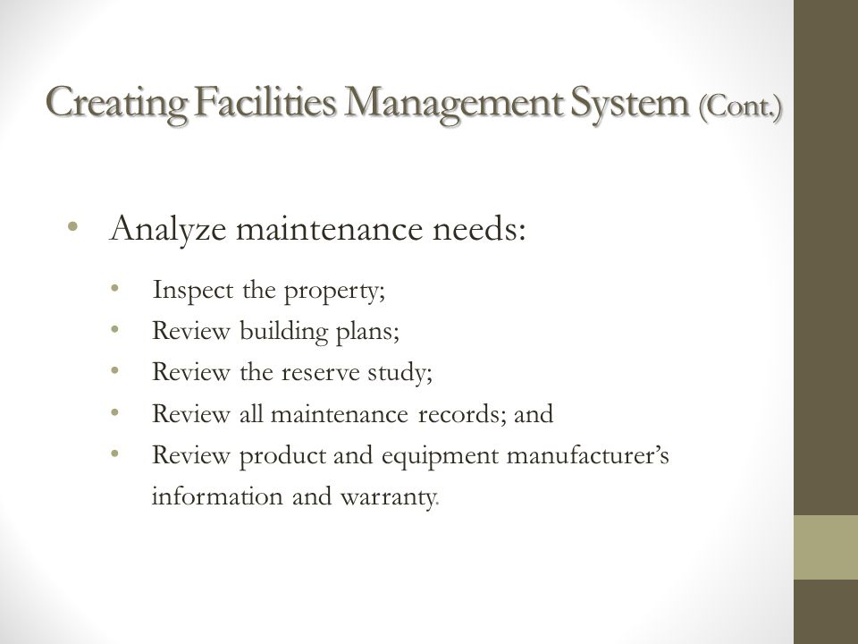 Creating Facilities Management Sy s tem (Cont.) Analyze maintenance needs: Inspect the property; Review building plans; Review the reserve study; Review all maintenance records; and Review product and equipment manufacturers information and warranty.