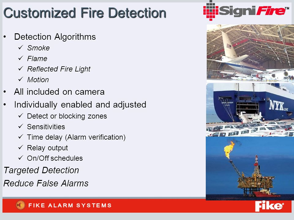 Customized Fire Detection Detection AlgorithmsDetection Algorithms Smoke Smoke Flame Flame Reflected Fire Light Reflected Fire Light Motion Motion All included on cameraAll included on camera Individually enabled and adjustedIndividually enabled and adjusted Detect or blocking zones Detect or blocking zones Sensitivities Sensitivities Time delay (Alarm verification) Time delay (Alarm verification) Relay output Relay output On/Off schedules On/Off schedules Targeted Detection Reduce False Alarms