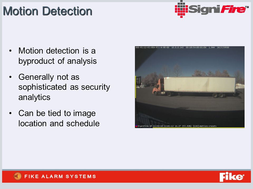 Motion Detection Motion detection is a byproduct of analysisMotion detection is a byproduct of analysis Generally not as sophisticated as security analyticsGenerally not as sophisticated as security analytics Can be tied to image location and scheduleCan be tied to image location and schedule