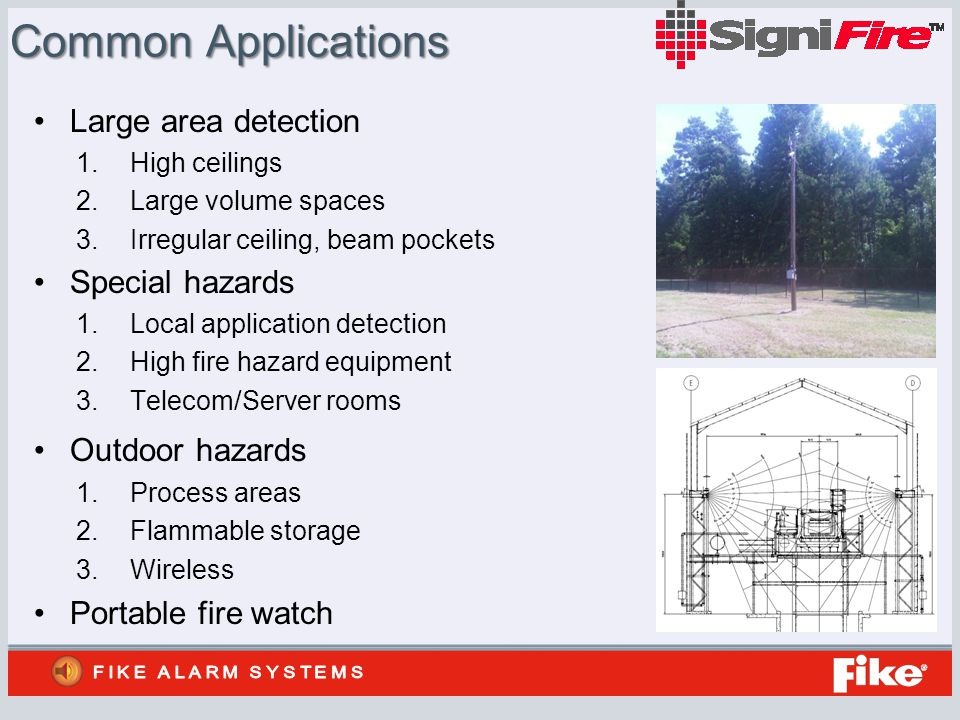 Common Applications Large area detection 1.High ceilings 2.Large volume spaces 3.Irregular ceiling, beam pockets Special hazards 1.Local application detection 2.High fire hazard equipment 3.Telecom/Server rooms Outdoor hazards 1.Process areas 2.Flammable storage 3.Wireless Portable fire watch