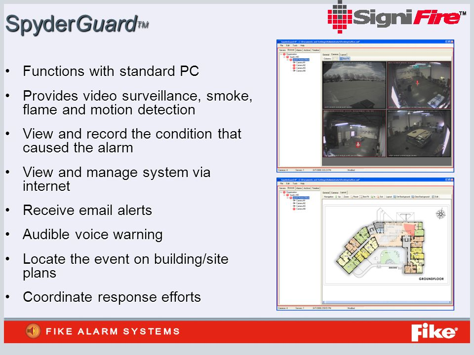 SpyderGuard TM Functions with standard PCFunctions with standard PC Provides video surveillance, smoke, flame and motion detectionProvides video surveillance, smoke, flame and motion detection View and record the condition that caused the alarmView and record the condition that caused the alarm View and manage system via internetView and manage system via internet Receive email alertsReceive email alerts Audible voice warningAudible voice warning Locate the event on building/site plansLocate the event on building/site plans Coordinate response effortsCoordinate response efforts