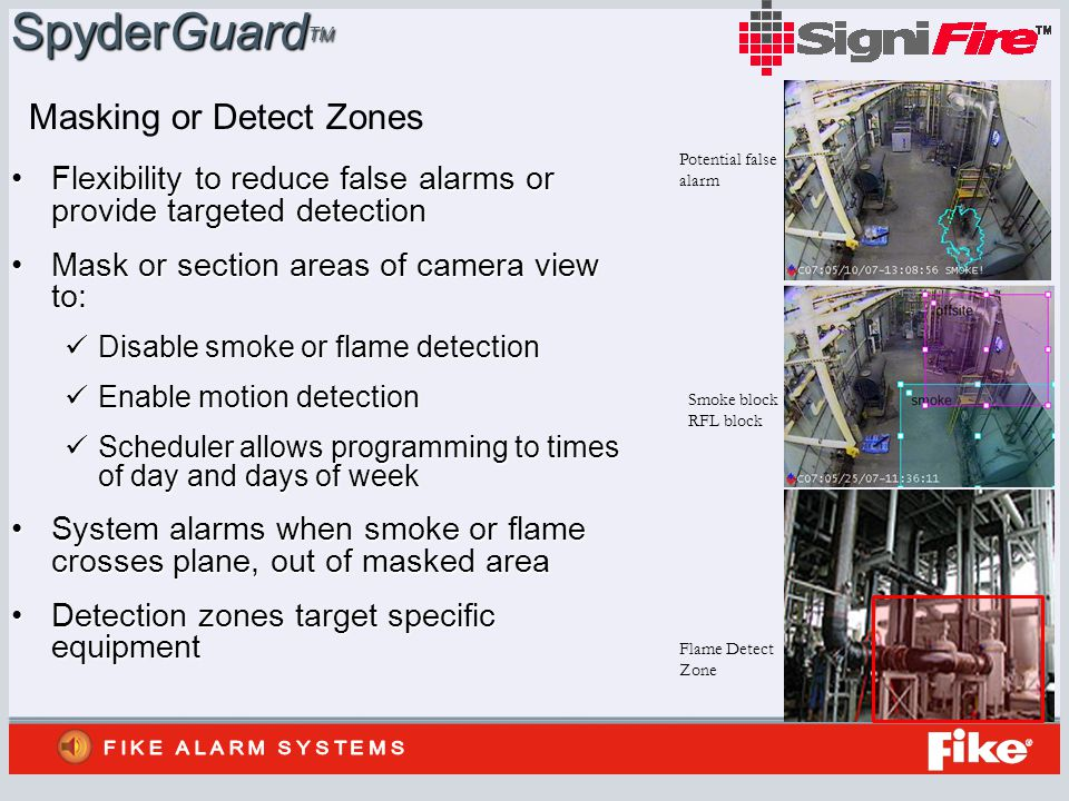 SpyderGuard TM Flexibility to reduce false alarms or provide targeted detectionFlexibility to reduce false alarms or provide targeted detection Mask or section areas of camera view to:Mask or section areas of camera view to: Disable smoke or flame detection Disable smoke or flame detection Enable motion detection Enable motion detection Scheduler allows programming to times of day and days of week Scheduler allows programming to times of day and days of week System alarms when smoke or flame crosses plane, out of masked areaSystem alarms when smoke or flame crosses plane, out of masked area Detection zones target specific equipmentDetection zones target specific equipment Masking or Detect Zones Flame Detect Zone Smoke block RFL block Potential false alarm