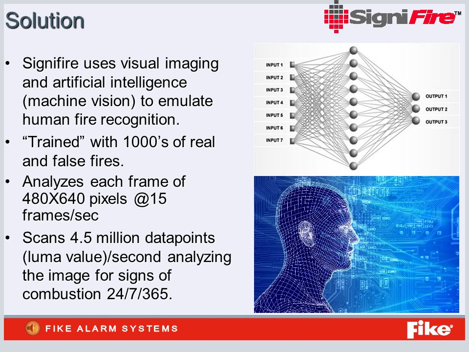 Solution Signifire uses visual imaging and artificial intelligence (machine vision) to emulate human fire recognition.Signifire uses visual imaging and artificial intelligence (machine vision) to emulate human fire recognition.