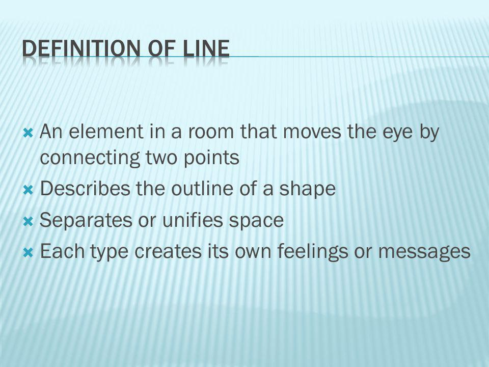 An element in a room that moves the eye by connecting two points Describes the outline of a shape Separates or unifies space Each type creates its own feelings or messages