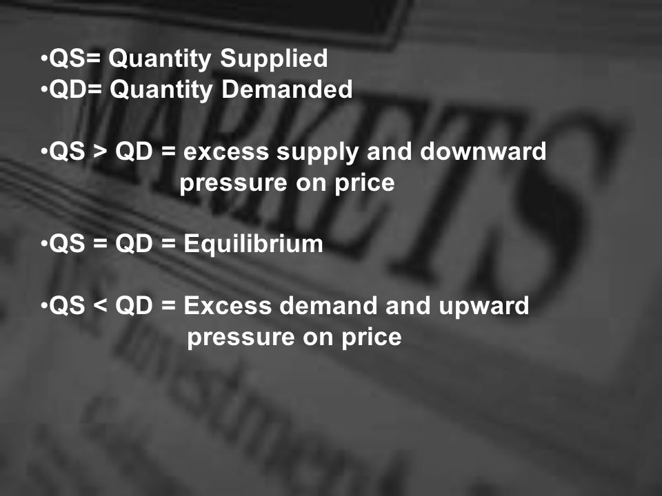 QS= Quantity Supplied QD= Quantity Demanded QS > QD = excess supply and downward pressure on price QS = QD = Equilibrium QS < QD = Excess demand and upward pressure on price