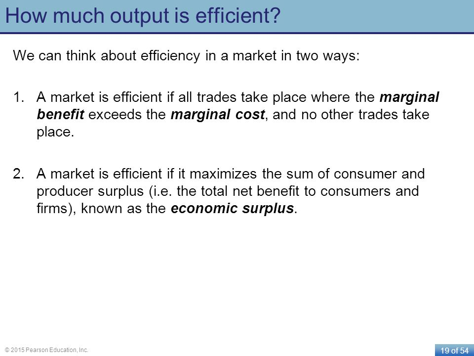 19 of 54 © 2015 Pearson Education, Inc. How much output is efficient? We can think about efficiency in a market in two ways: 1.A market is efficient i