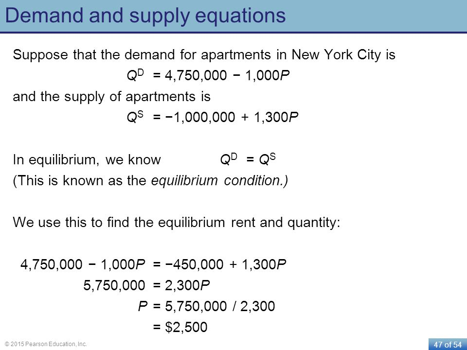 47 of 54 © 2015 Pearson Education, Inc. Demand and supply equations Suppose that the demand for apartments in New York City is Q D = 4,750,000 1,000P