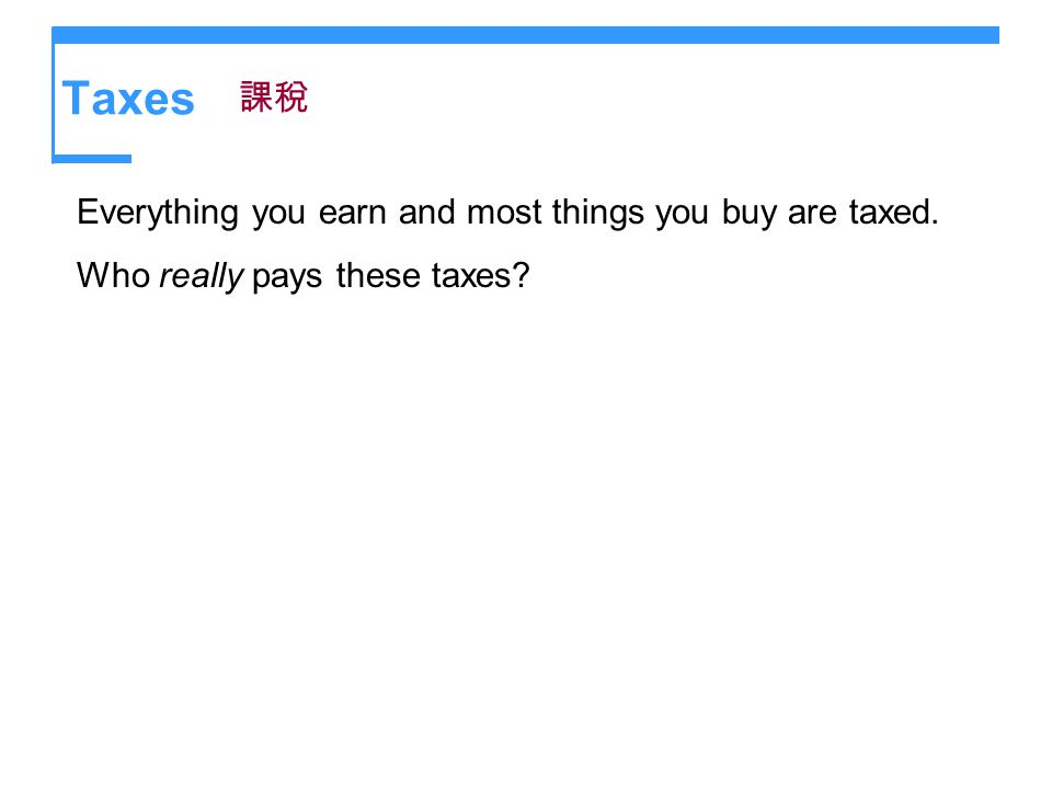 Taxes Everything you earn and most things you buy are taxed. Who really pays these taxes?