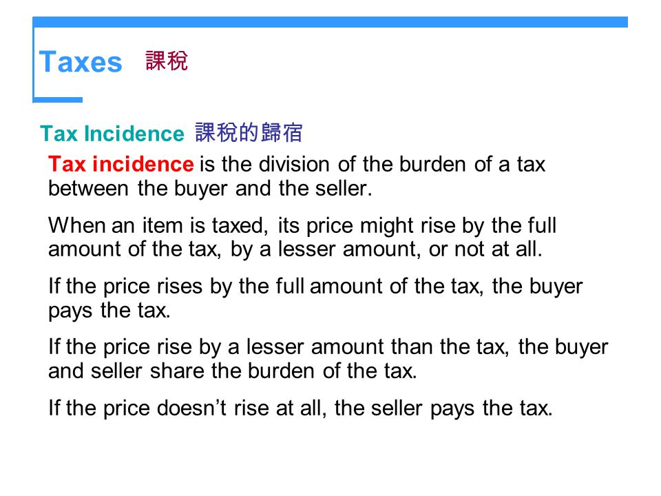 Taxes Tax Incidence Tax incidence is the division of the burden of a tax between the buyer and the seller. When an item is taxed, its price might rise