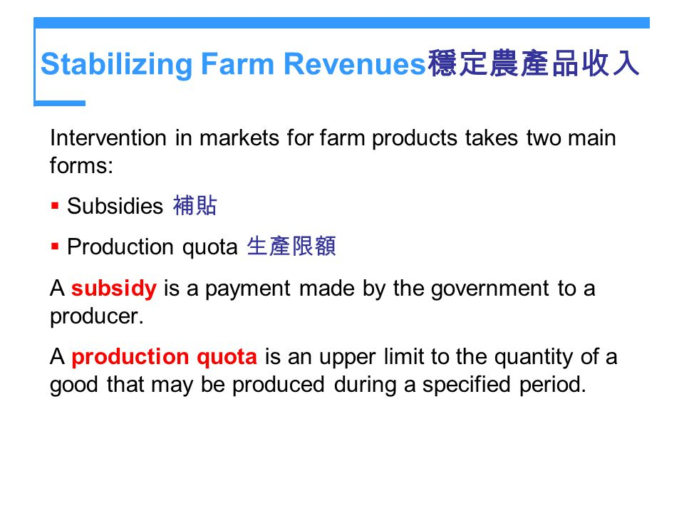 Stabilizing Farm Revenues Intervention in markets for farm products takes two main forms: Subsidies Production quota A subsidy is a payment made by th