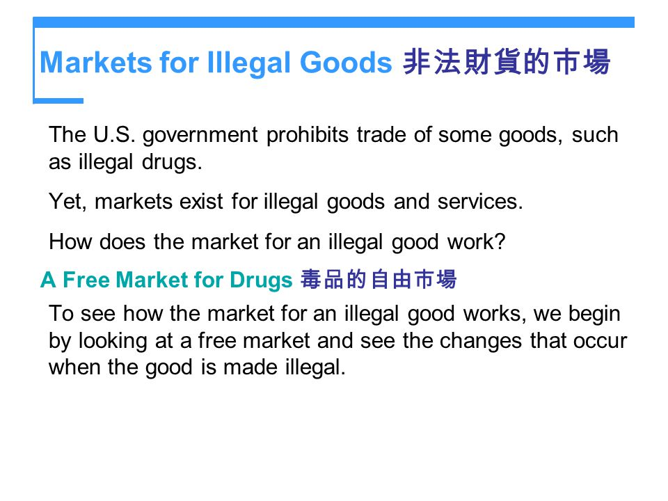 Markets for Illegal Goods The U.S. government prohibits trade of some goods, such as illegal drugs. Yet, markets exist for illegal goods and services.