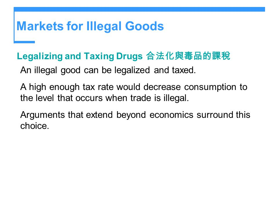 Markets for Illegal Goods Legalizing and Taxing Drugs An illegal good can be legalized and taxed. A high enough tax rate would decrease consumption to