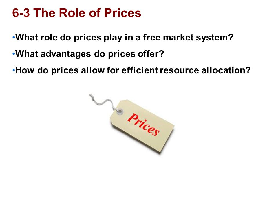 6-3 The Role of Prices What role do prices play in a free market system? What advantages do prices offer? How do prices allow for efficient resource a