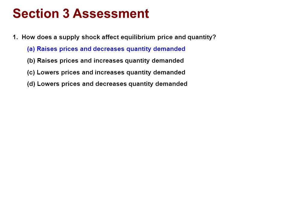 Section 3 Assessment 1. How does a supply shock affect equilibrium price and quantity? (a) Raises prices and decreases quantity demanded (b) Raises pr