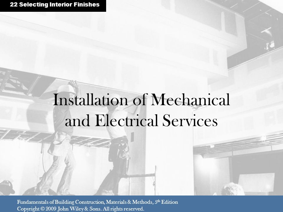 Installation of Mechanical and Electrical Services Fundamentals of Building Construction, Materials & Methods, 5 th Edition Copyright © 2009 John Wile