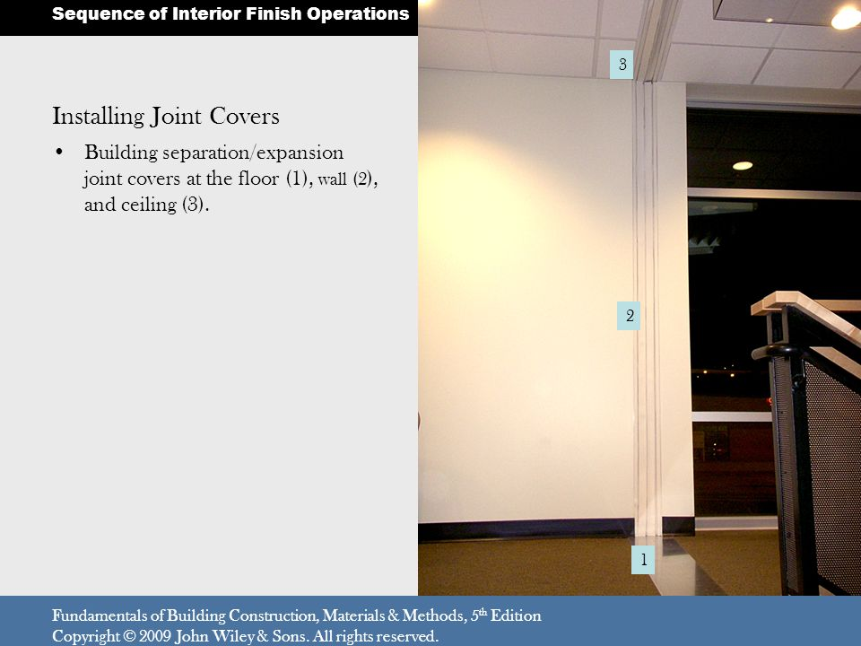 Installing Joint Covers Building separation/expansion joint covers at the floor (1), wall (2 ), and ceiling (3). Fundamentals of Building Construction