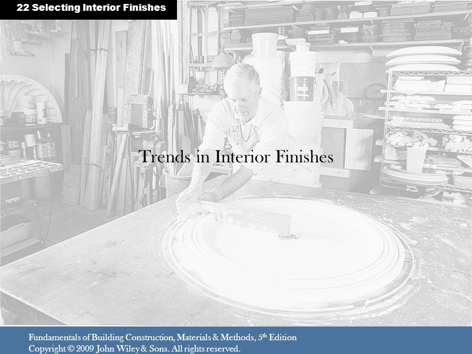 Trends in Interior Finishes Fundamentals of Building Construction, Materials & Methods, 5 th Edition Copyright © 2009 John Wiley & Sons. All rights re