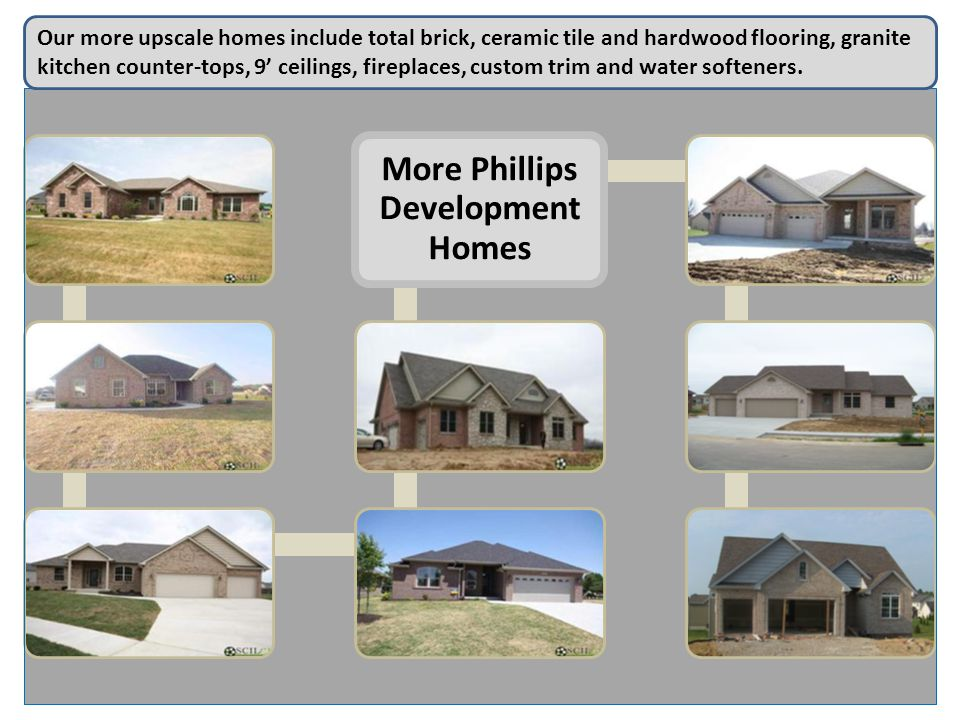 More Phillips Development Homes Our more upscale homes include total brick, ceramic tile and hardwood flooring, granite kitchen counter-tops, 9 ceilings, fireplaces, custom trim and water softeners.