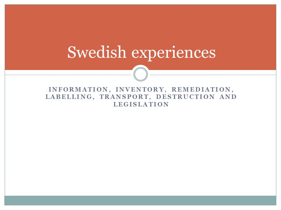 INFORMATION, INVENTORY, REMEDIATION, LABELLING, TRANSPORT, DESTRUCTION AND LEGISLATION Swedish experiences