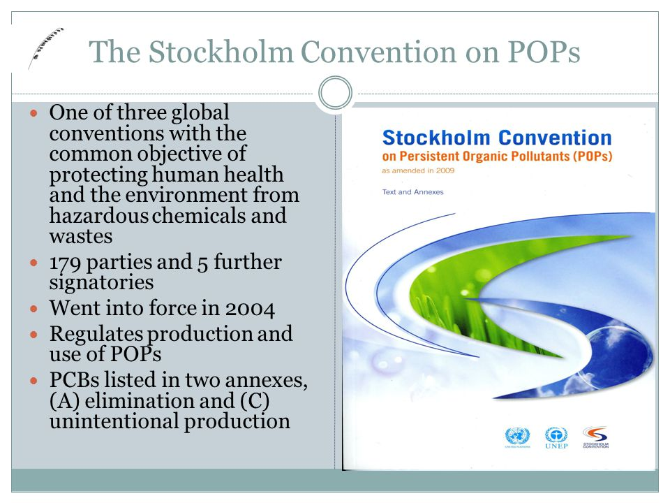 The Stockholm Convention on POPs One of three global conventions with the common objective of protecting human health and the environment from hazardous chemicals and wastes 179 parties and 5 further signatories Went into force in 2004 Regulates production and use of POPs PCBs listed in two annexes, (A) elimination and (C) unintentional production