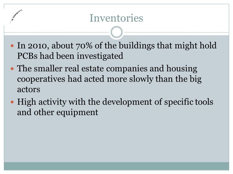 Inventories In 2010, about 70% of the buildings that might hold PCBs had been investigated The smaller real estate companies and housing cooperatives had acted more slowly than the big actors High activity with the development of specific tools and other equipment