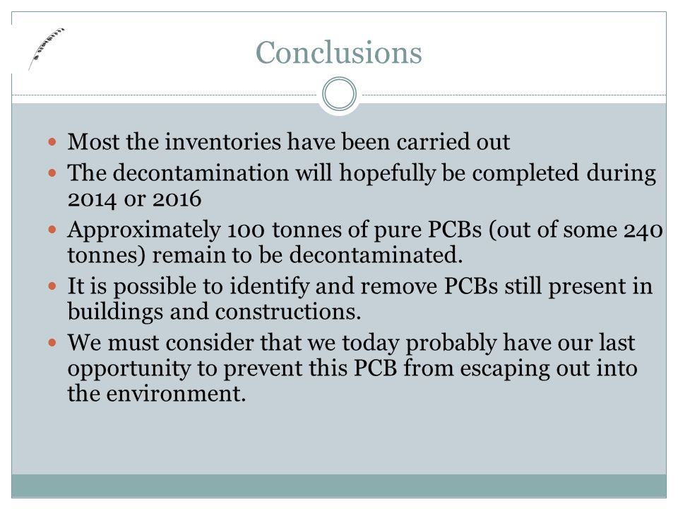 Conclusions Most the inventories have been carried out The decontamination will hopefully be completed during 2014 or 2016 Approximately 100 tonnes of pure PCBs (out of some 240 tonnes) remain to be decontaminated.