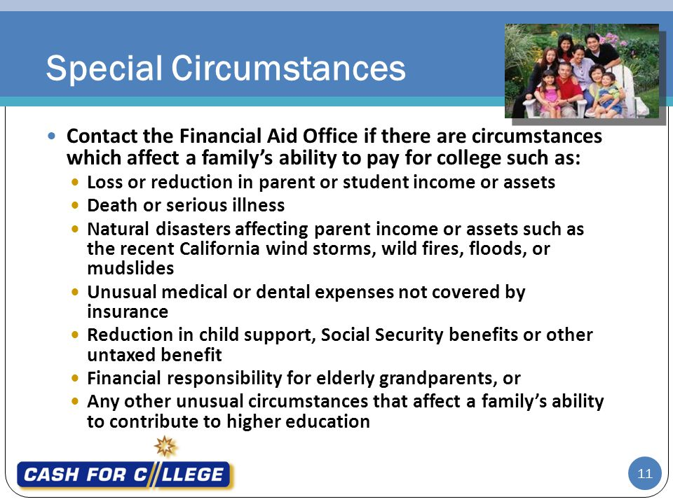 11 Contact the Financial Aid Office if there are circumstances which affect a familys ability to pay for college such as: Loss or reduction in parent or student income or assets Death or serious illness Natural disasters affecting parent income or assets such as the recent California wind storms, wild fires, floods, or mudslides Unusual medical or dental expenses not covered by insurance Reduction in child support, Social Security benefits or other untaxed benefit Financial responsibility for elderly grandparents, or Any other unusual circumstances that affect a familys ability to contribute to higher education Special Circumstances