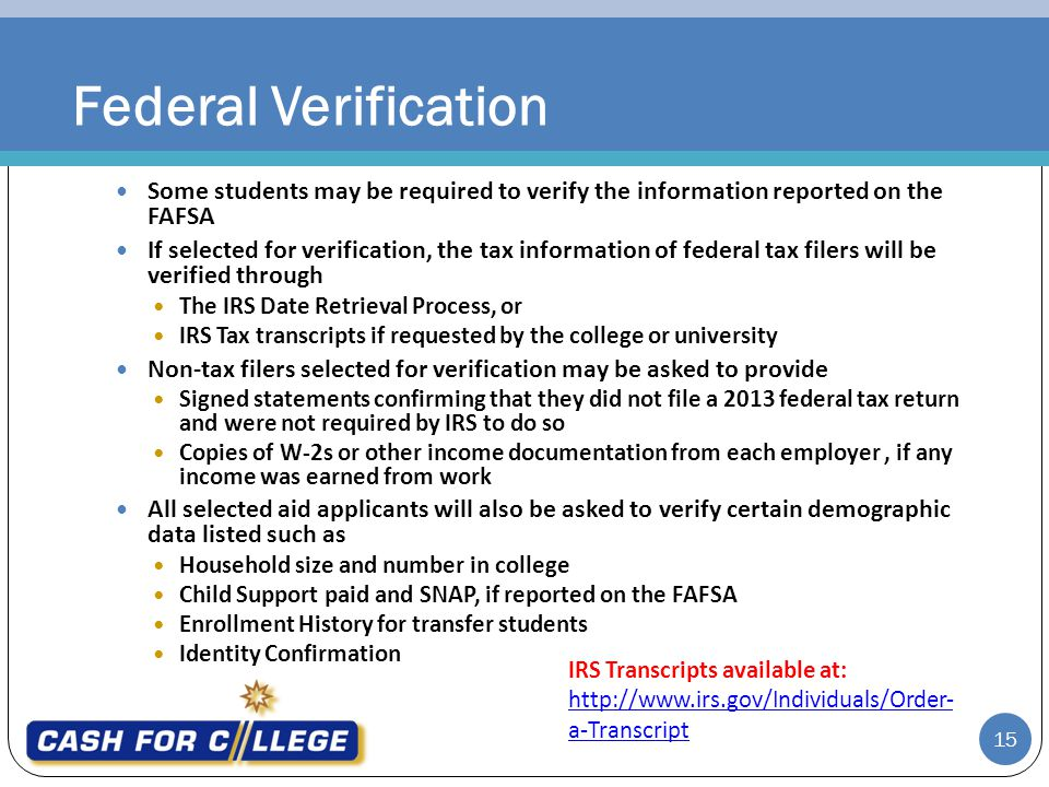 15 Some students may be required to verify the information reported on the FAFSA If selected for verification, the tax information of federal tax filers will be verified through The IRS Date Retrieval Process, or IRS Tax transcripts if requested by the college or university Non-tax filers selected for verification may be asked to provide Signed statements confirming that they did not file a 2013 federal tax return and were not required by IRS to do so Copies of W-2s or other income documentation from each employer, if any income was earned from work All selected aid applicants will also be asked to verify certain demographic data listed such as Household size and number in college Child Support paid and SNAP, if reported on the FAFSA Enrollment History for transfer students Identity Confirmation Federal Verification IRS Transcripts available at: http://www.irs.gov/Individuals/Order- a-Transcript http://www.irs.gov/Individuals/Order- a-Transcript