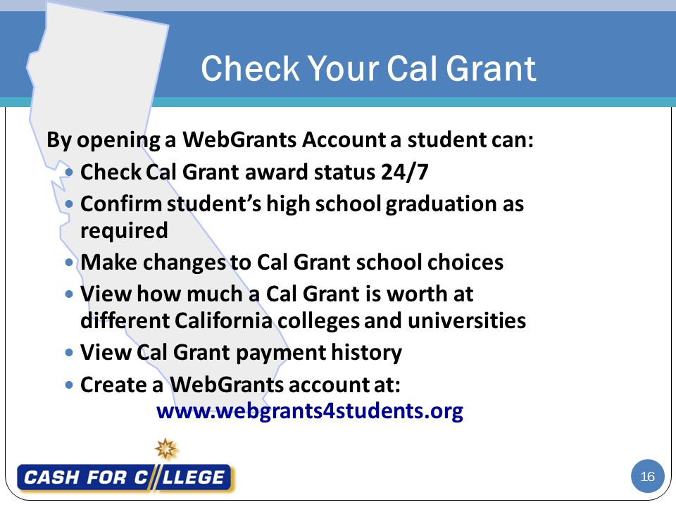 16 By opening a WebGrants Account a student can: Check Cal Grant award status 24/7 Confirm students high school graduation as required Make changes to Cal Grant school choices View how much a Cal Grant is worth at different California colleges and universities View Cal Grant payment history Create a WebGrants account at: www.webgrants4students.org Check Your Cal Grant