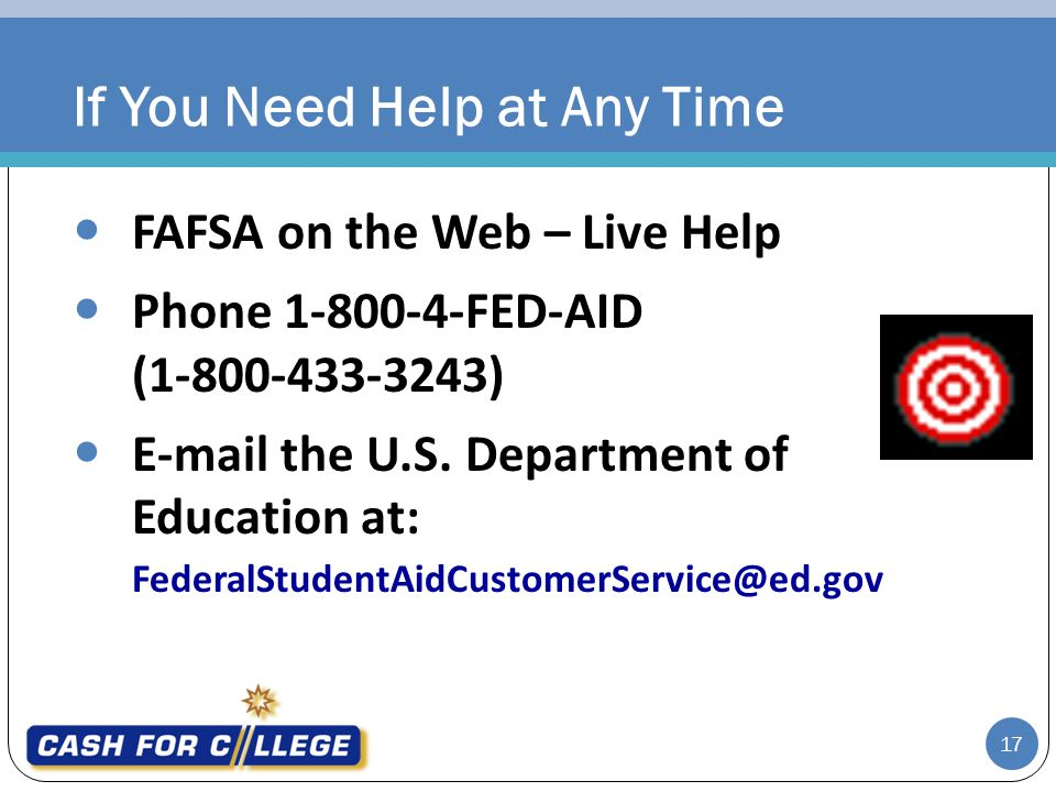 17 FAFSA on the Web – Live Help Phone 1-800-4-FED-AID (1-800-433-3243) E-mail the U.S. Department of Education at: FederalStudentAidCustomerService@ed