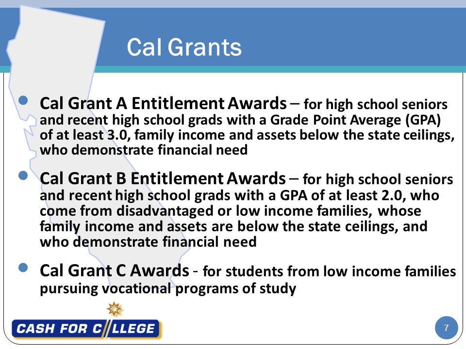 Cal Grants Cal Grant A Entitlement Awards – for high school seniors and recent high school grads with a Grade Point Average (GPA) of at least 3.0, family income and assets below the state ceilings, who demonstrate financial need Cal Grant B Entitlement Awards – for high school seniors and recent high school grads with a GPA of at least 2.0, who come from disadvantaged or low income families, whose family income and assets are below the state ceilings, and who demonstrate financial need Cal Grant C Awards - for students from low income families pursuing vocational programs of study 7