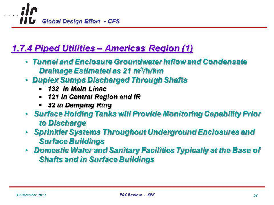 Global Design Effort - CFS 13 December 2012 PAC Review - KEK 26 1.7.4 Piped Utilities – Americas Region (1) Tunnel and Enclosure Groundwater Inflow and Condensate Drainage Estimated as 21 m 3 /h/km Tunnel and Enclosure Groundwater Inflow and Condensate Drainage Estimated as 21 m 3 /h/km Duplex Sumps Discharged Through Shafts Duplex Sumps Discharged Through Shafts 132 in Main Linac 132 in Main Linac 121 in Central Region and IR 121 in Central Region and IR 32 in Damping Ring 32 in Damping Ring Surface Holding Tanks will Provide Monitoring Capability Prior to DischargeSurface Holding Tanks will Provide Monitoring Capability Prior to Discharge Sprinkler Systems Throughout Underground Enclosures and Surface BuildingsSprinkler Systems Throughout Underground Enclosures and Surface Buildings Domestic Water and Sanitary Facilities Typically at the Base of Shafts and in Surface BuildingsDomestic Water and Sanitary Facilities Typically at the Base of Shafts and in Surface Buildings