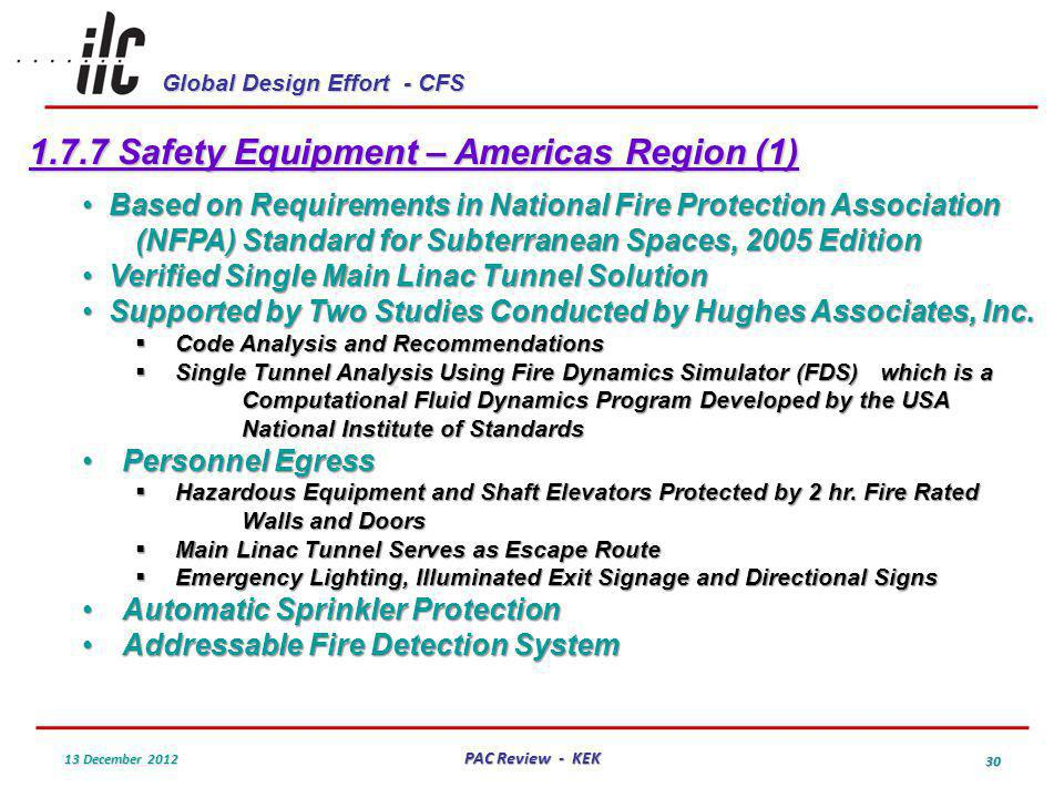 Global Design Effort - CFS 13 December 2012 PAC Review - KEK 30 1.7.7 Safety Equipment – Americas Region (1) Based on Requirements in National Fire Protection Association (NFPA) Standard for Subterranean Spaces, 2005 Edition Based on Requirements in National Fire Protection Association (NFPA) Standard for Subterranean Spaces, 2005 Edition Verified Single Main Linac Tunnel Solution Verified Single Main Linac Tunnel Solution Supported by Two Studies Conducted by Hughes Associates, Inc.