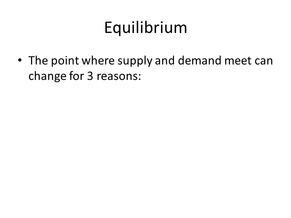 Equilibrium The point where supply and demand meet can change for 3 reasons: