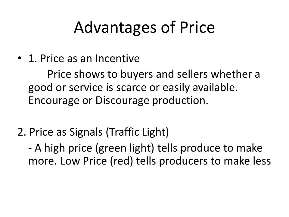 Advantages of Price 1. Price as an Incentive Price shows to buyers and sellers whether a good or service is scarce or easily available. Encourage or D