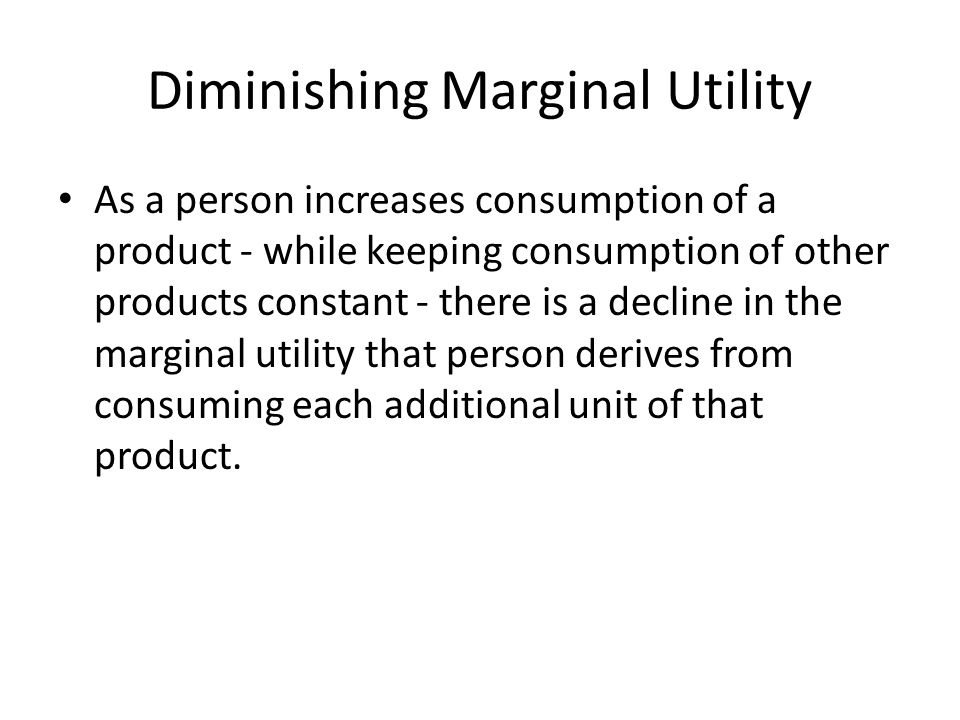 Diminishing Marginal Utility As a person increases consumption of a product - while keeping consumption of other products constant - there is a decline in the marginal utility that person derives from consuming each additional unit of that product.