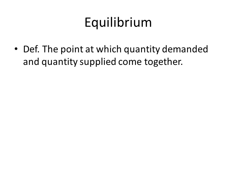 Equilibrium Def. The point at which quantity demanded and quantity supplied come together.