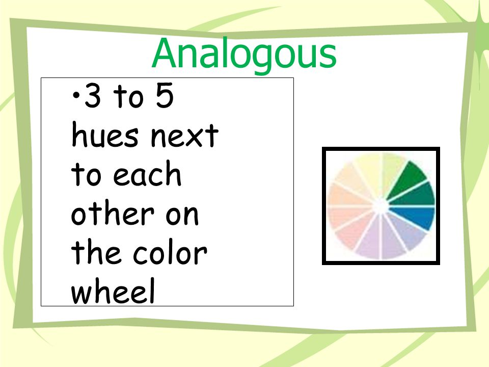 Analogous 3 to 5 hues next to each other on the color wheel