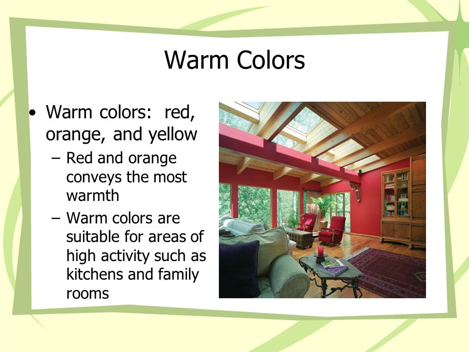 Warm Colors Warm colors: red, orange, and yellow –Red and orange conveys the most warmth –Warm colors are suitable for areas of high activity such as kitchens and family rooms