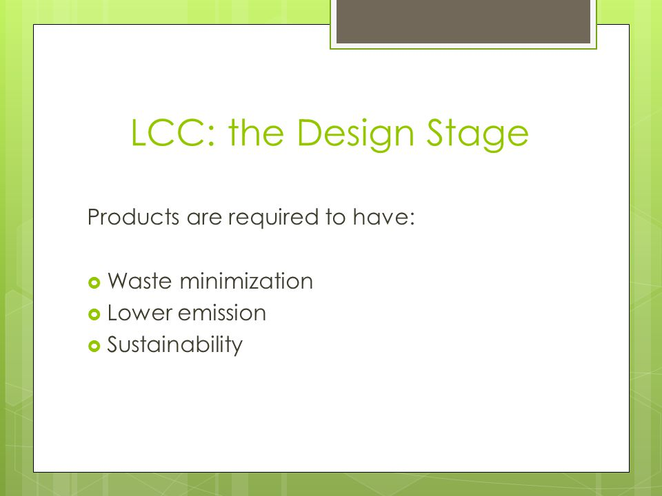 LCC: the Design Stage Products are required to have: Waste minimization Lower emission Sustainability