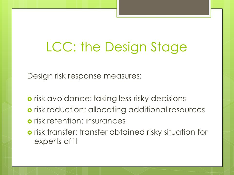 LCC: the Design Stage Design risk response measures: risk avoidance: taking less risky decisions risk reduction: allocating additional resources risk