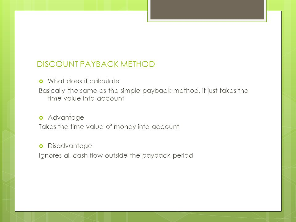 DISCOUNT PAYBACK METHOD What does it calculate Basically the same as the simple payback method, it just takes the time value into account Advantage Ta