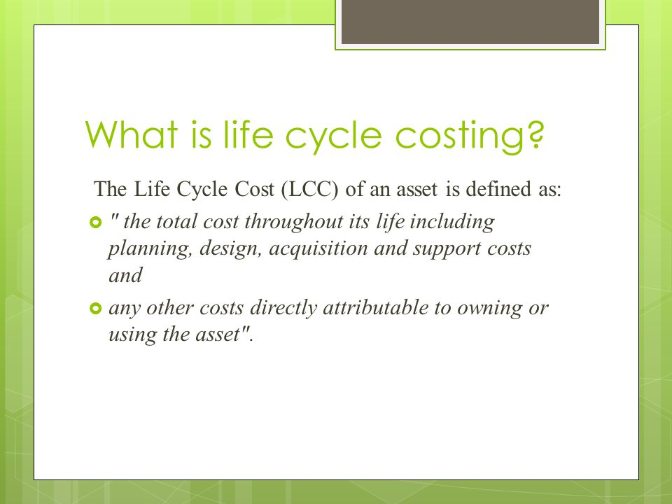 What is life cycle costing? The Life Cycle Cost (LCC) of an asset is defined as: