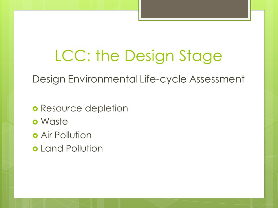 LCC: the Design Stage Design Environmental Life-cycle Assessment Resource depletion Waste Air Pollution Land Pollution