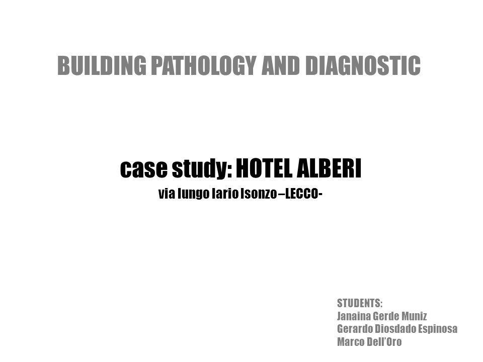 BUILDING PATHOLOGY AND DIAGNOSTIC case study: HOTEL ALBERI via lungo lario Isonzo –LECCO- STUDENTS: Janaina Gerde Muniz Gerardo Diosdado Espinosa Marco DellOro
