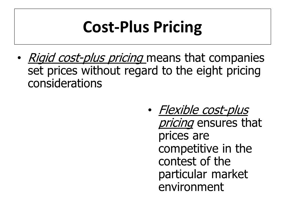 Cost-Plus Pricing Flexible cost-plus pricing ensures that prices are competitive in the contest of the particular market environment Rigid cost-plus pricing means that companies set prices without regard to the eight pricing considerations