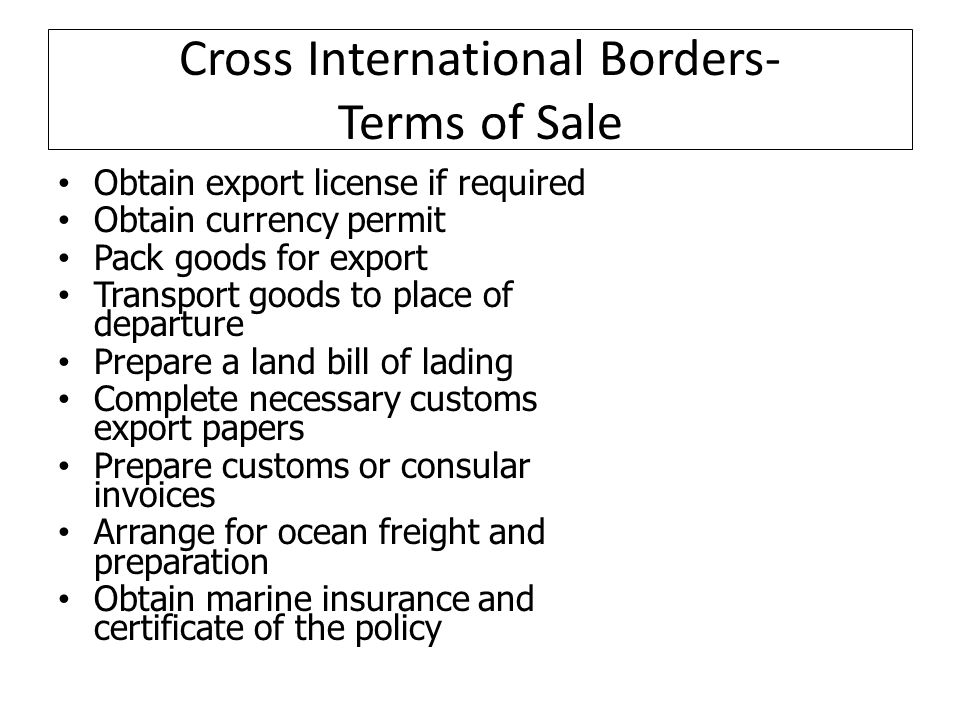 Cross International Borders- Terms of Sale Obtain export license if required Obtain currency permit Pack goods for export Transport goods to place of departure Prepare a land bill of lading Complete necessary customs export papers Prepare customs or consular invoices Arrange for ocean freight and preparation Obtain marine insurance and certificate of the policy