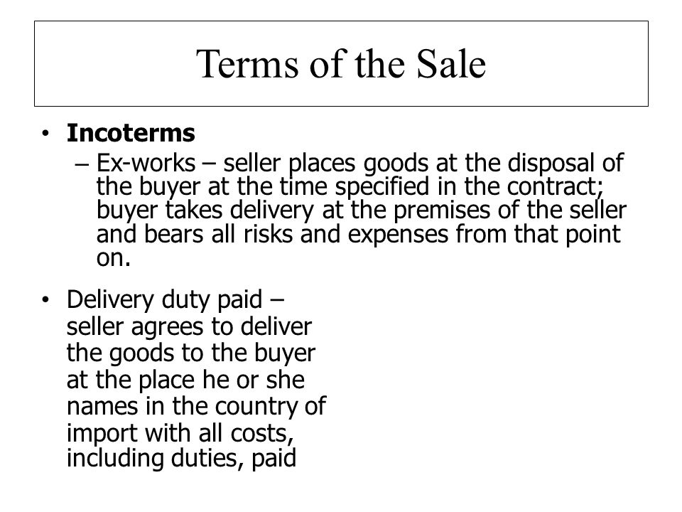 Terms of the Sale Incoterms – Ex-works – seller places goods at the disposal of the buyer at the time specified in the contract; buyer takes delivery at the premises of the seller and bears all risks and expenses from that point on.