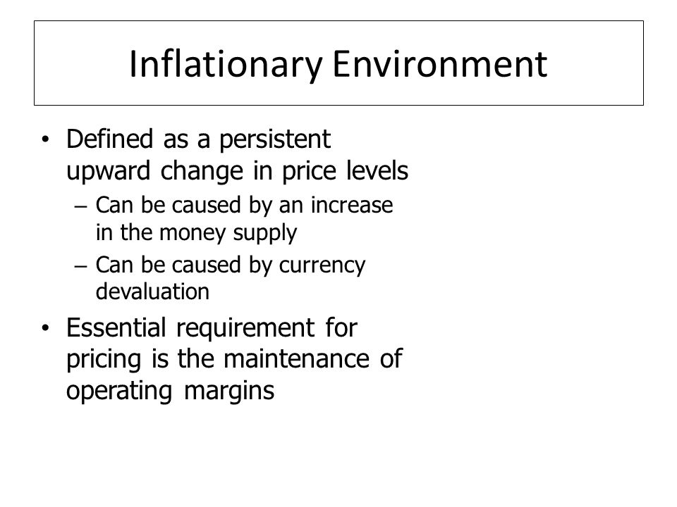 Inflationary Environment Defined as a persistent upward change in price levels – Can be caused by an increase in the money supply – Can be caused by currency devaluation Essential requirement for pricing is the maintenance of operating margins